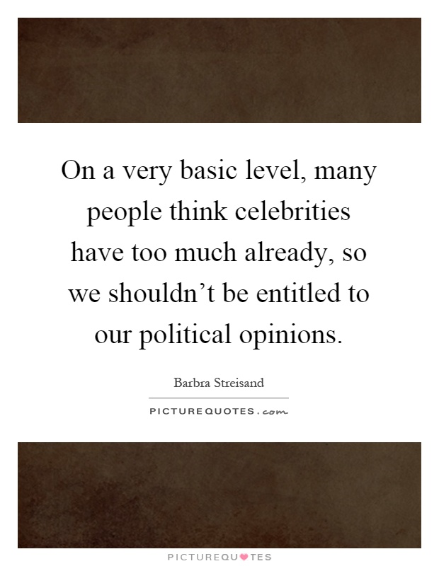 On a very basic level, many people think celebrities have too much already, so we shouldn't be entitled to our political opinions Picture Quote #1
