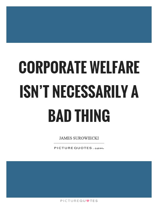 Corporate welfare isn't necessarily a bad thing Picture Quote #1