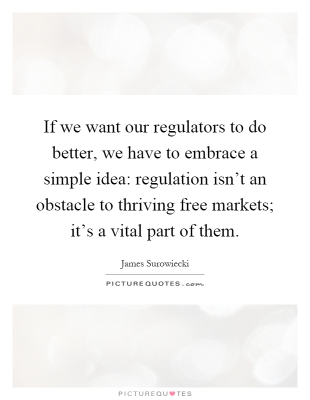 If we want our regulators to do better, we have to embrace a simple idea: regulation isn't an obstacle to thriving free markets; it's a vital part of them Picture Quote #1