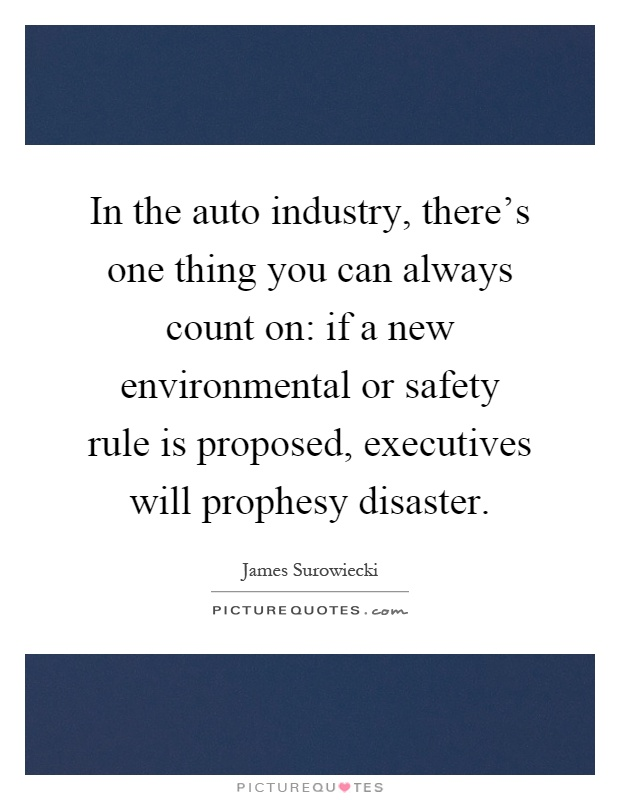 In the auto industry, there's one thing you can always count on: if a new environmental or safety rule is proposed, executives will prophesy disaster Picture Quote #1