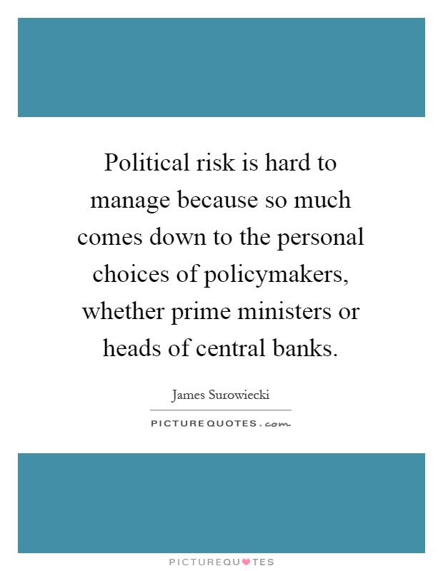 Political risk is hard to manage because so much comes down to the personal choices of policymakers, whether prime ministers or heads of central banks Picture Quote #1