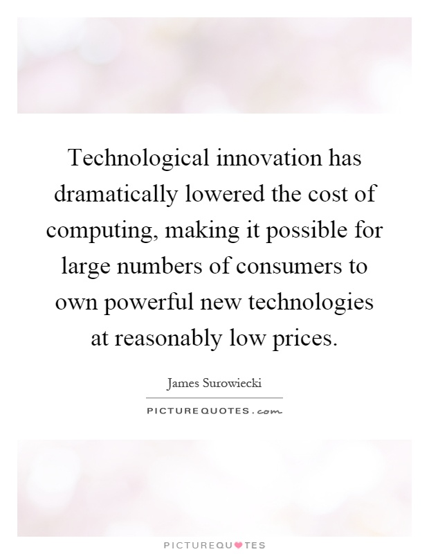 Technological innovation has dramatically lowered the cost of computing, making it possible for large numbers of consumers to own powerful new technologies at reasonably low prices Picture Quote #1