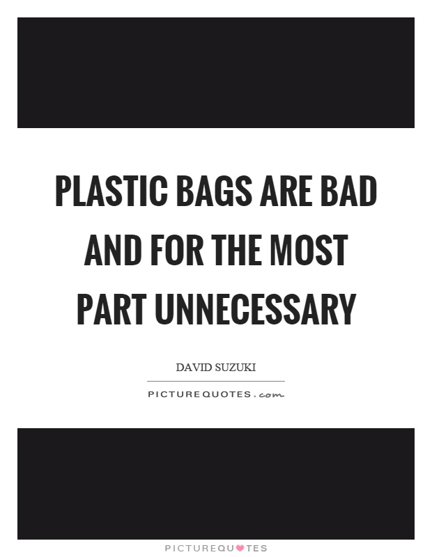 Plastic bags are bad and for the most part unnecessary Picture Quote #1