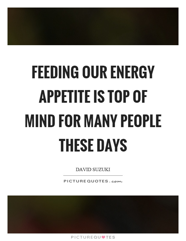 Feeding our energy appetite is top of mind for many people these days Picture Quote #1