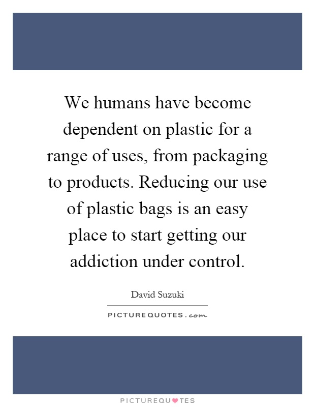 We humans have become dependent on plastic for a range of uses, from packaging to products. Reducing our use of plastic bags is an easy place to start getting our addiction under control Picture Quote #1