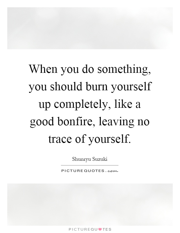 When you do something, you should burn yourself up completely, like a good bonfire, leaving no trace of yourself Picture Quote #1