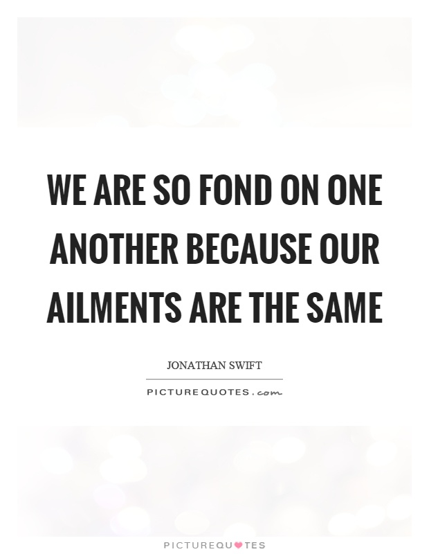 We are so fond on one another because our ailments are the same Picture Quote #1