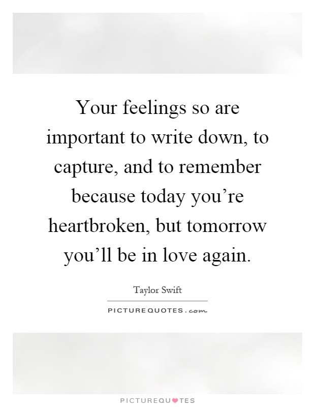 Your feelings so are important to write down, to capture, and to remember because today you're heartbroken, but tomorrow you'll be in love again Picture Quote #1