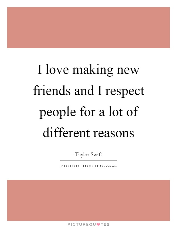 I love making new friends and I respect people for a lot of different reasons Picture Quote #1
