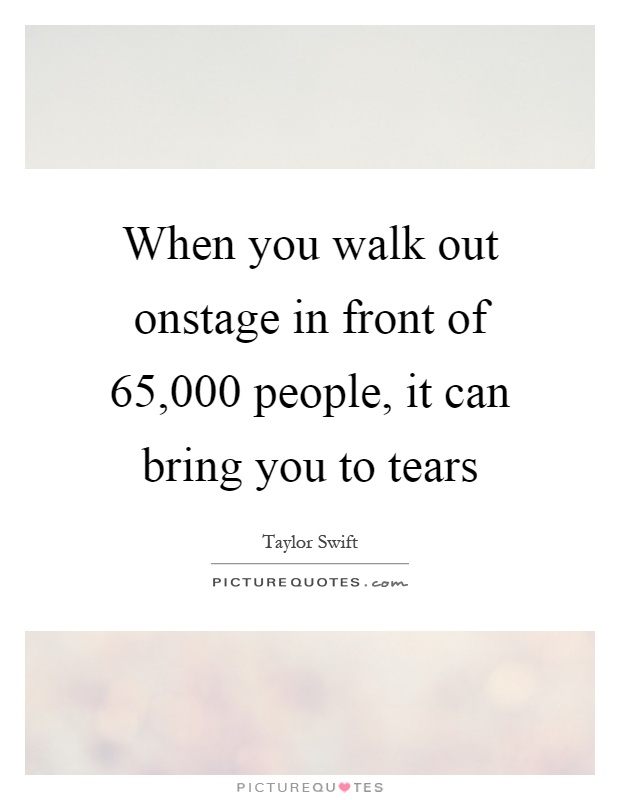 When you walk out onstage in front of 65,000 people, it can bring you to tears Picture Quote #1