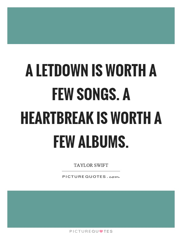A letdown is worth a few songs. A heartbreak is worth a few albums Picture Quote #1