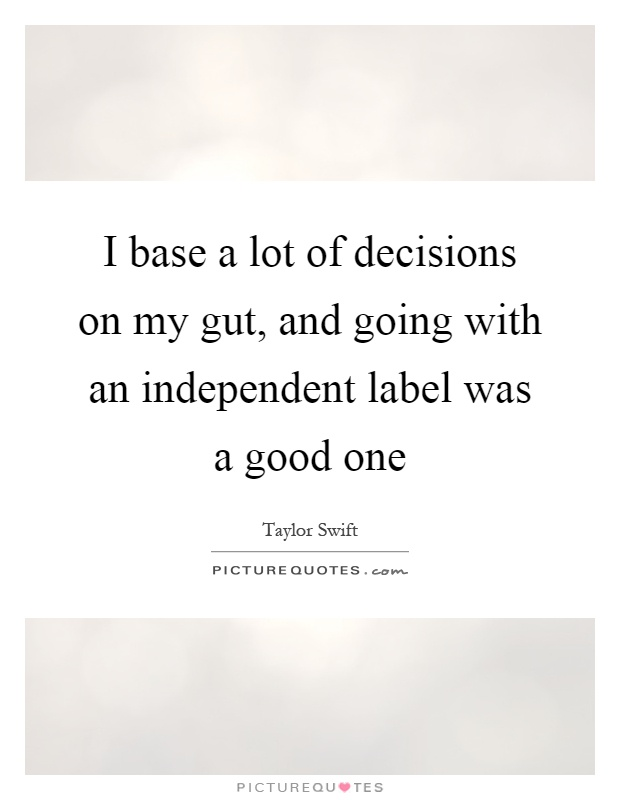 I base a lot of decisions on my gut, and going with an independent label was a good one Picture Quote #1