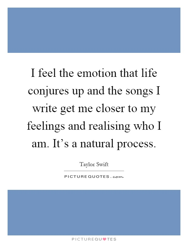 I feel the emotion that life conjures up and the songs I write get me closer to my feelings and realising who I am. It's a natural process Picture Quote #1