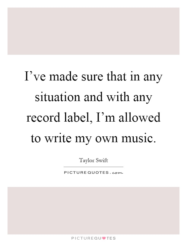 I've made sure that in any situation and with any record label, I'm allowed to write my own music Picture Quote #1