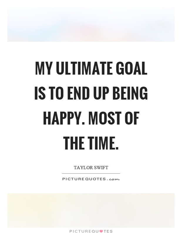 My ultimate goal is to end up being happy. Most of the time Picture Quote #1