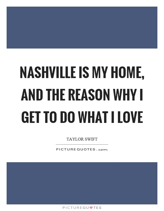 Nashville is my home, and the reason why I get to do what I love Picture Quote #1