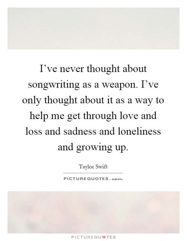 I've never thought about songwriting as a weapon. I've only thought about it as a way to help me get through love and loss and sadness and loneliness and growing up Picture Quote #1