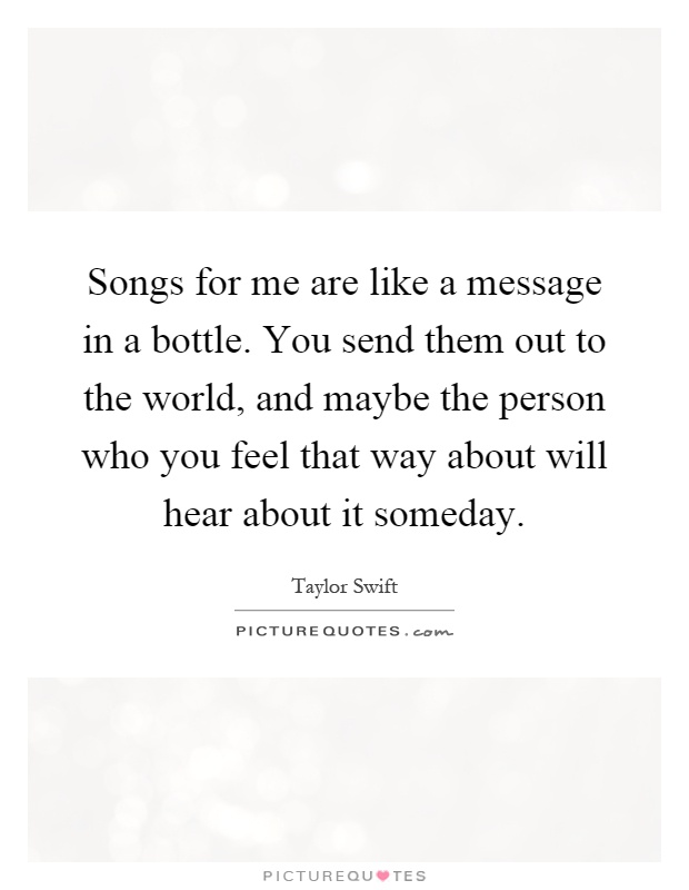 Songs for me are like a message in a bottle. You send them out to the world, and maybe the person who you feel that way about will hear about it someday Picture Quote #1