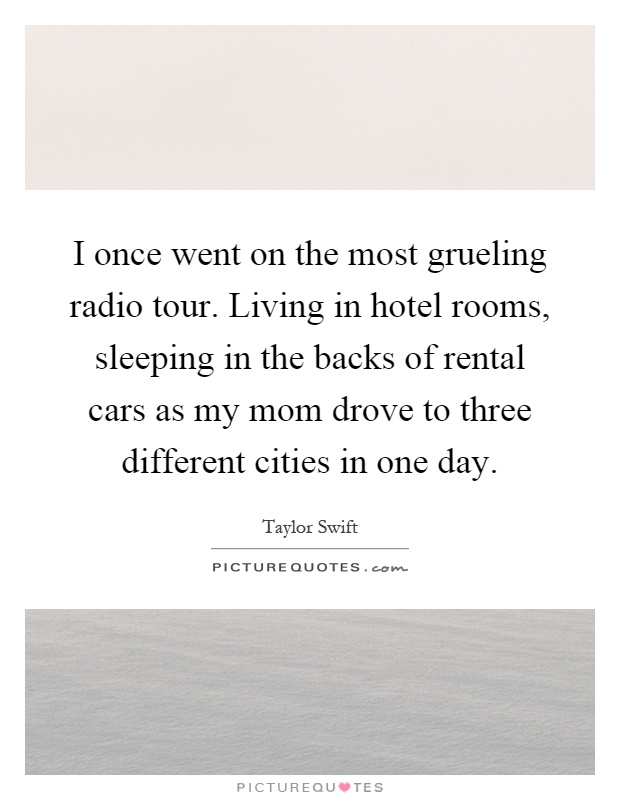 I once went on the most grueling radio tour. Living in hotel rooms, sleeping in the backs of rental cars as my mom drove to three different cities in one day Picture Quote #1