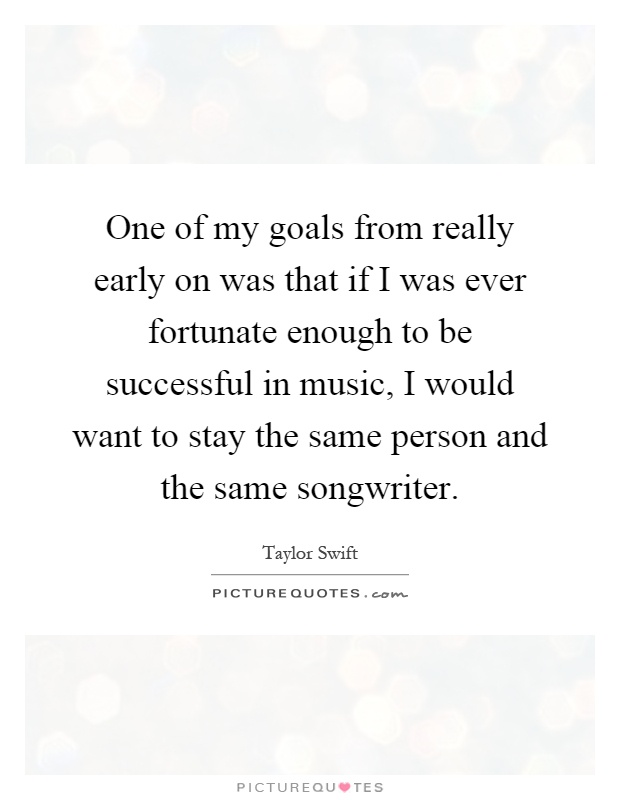 One of my goals from really early on was that if I was ever fortunate enough to be successful in music, I would want to stay the same person and the same songwriter Picture Quote #1