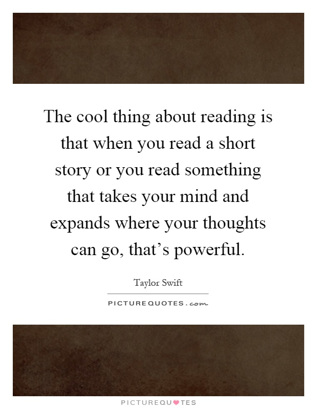 The cool thing about reading is that when you read a short story or you read something that takes your mind and expands where your thoughts can go, that's powerful Picture Quote #1