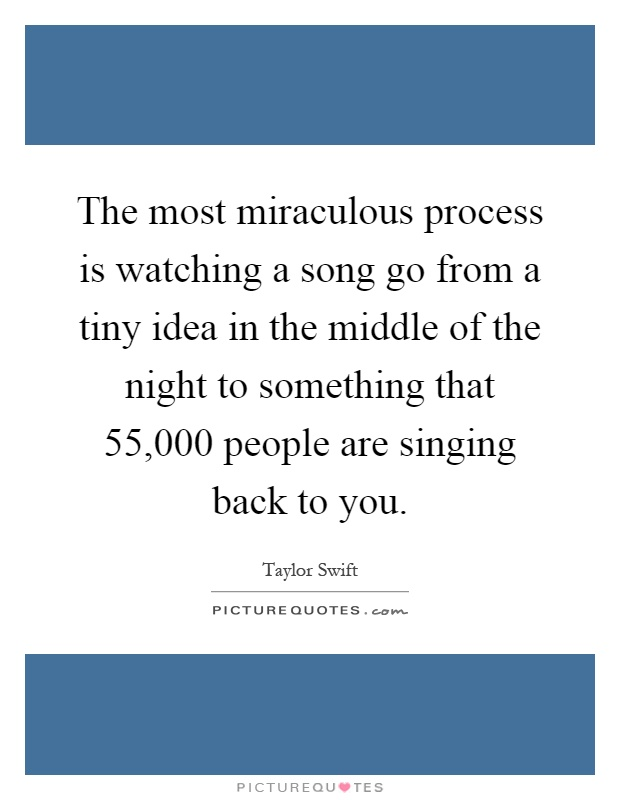 The most miraculous process is watching a song go from a tiny idea in the middle of the night to something that 55,000 people are singing back to you Picture Quote #1