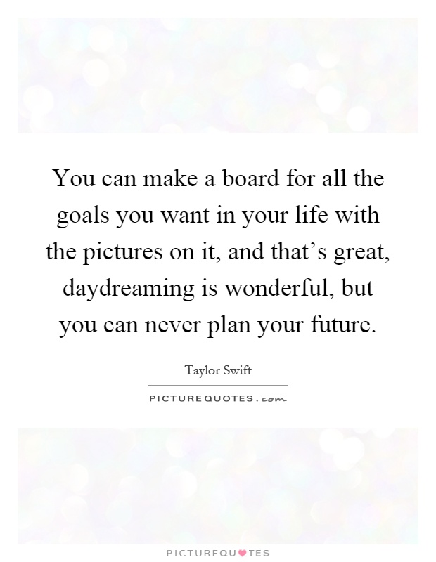 You can make a board for all the goals you want in your life with the pictures on it, and that's great, daydreaming is wonderful, but you can never plan your future Picture Quote #1