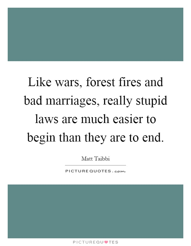 Like wars, forest fires and bad marriages, really stupid laws are much easier to begin than they are to end Picture Quote #1