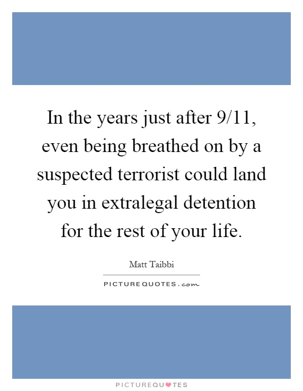 In the years just after 9/11, even being breathed on by a suspected terrorist could land you in extralegal detention for the rest of your life Picture Quote #1