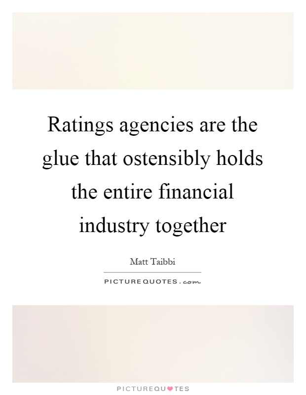 Ratings agencies are the glue that ostensibly holds the entire financial industry together Picture Quote #1