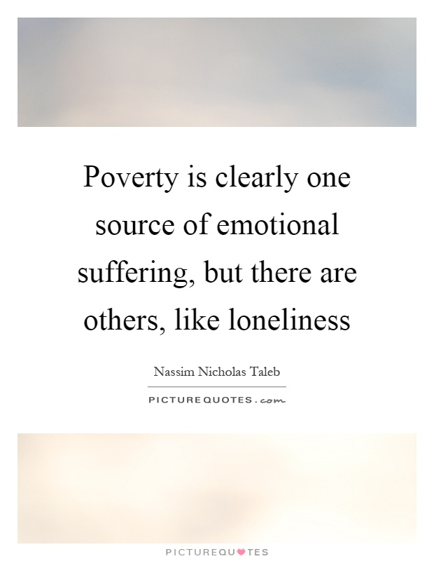 Poverty is clearly one source of emotional suffering, but there are others, like loneliness Picture Quote #1