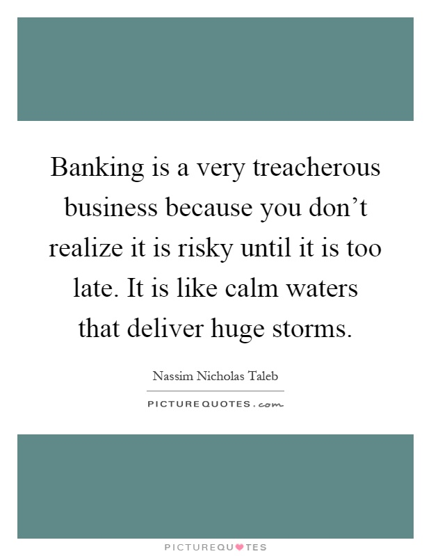 Banking is a very treacherous business because you don't realize it is risky until it is too late. It is like calm waters that deliver huge storms Picture Quote #1
