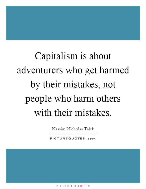 Capitalism is about adventurers who get harmed by their mistakes, not people who harm others with their mistakes Picture Quote #1