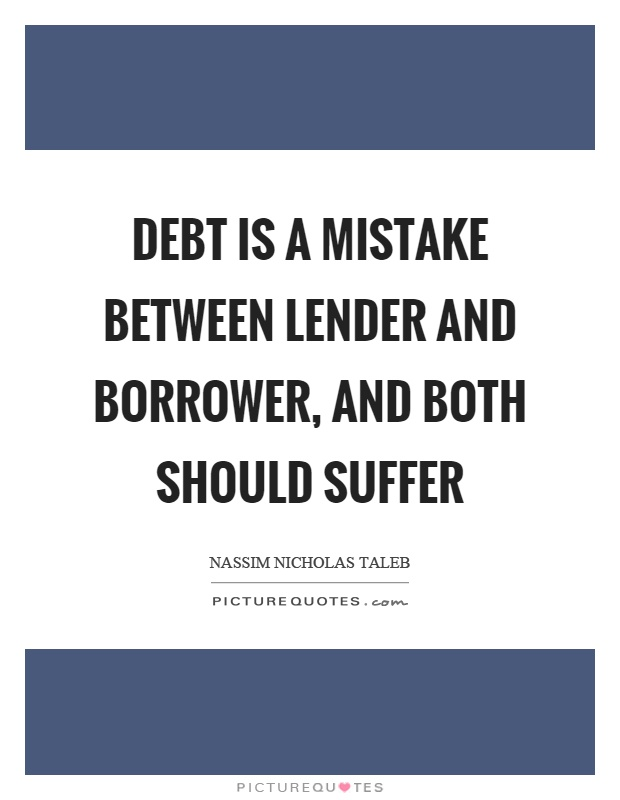 Debt is a mistake between lender and borrower, and both should suffer Picture Quote #1