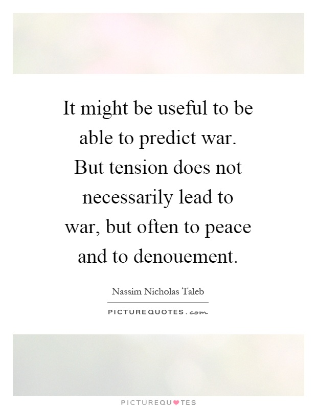 It might be useful to be able to predict war. But tension does not necessarily lead to war, but often to peace and to denouement Picture Quote #1