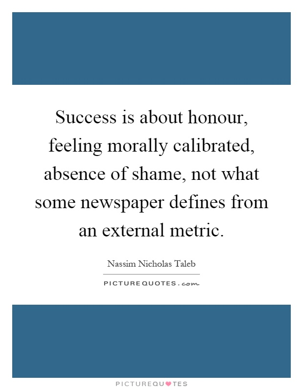 Success is about honour, feeling morally calibrated, absence of shame, not what some newspaper defines from an external metric Picture Quote #1