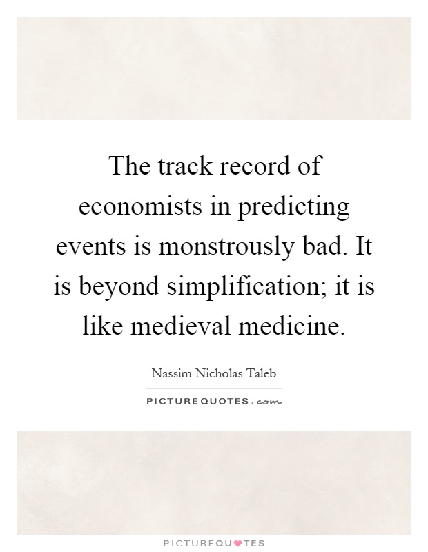 The track record of economists in predicting events is monstrously bad. It is beyond simplification; it is like medieval medicine Picture Quote #1