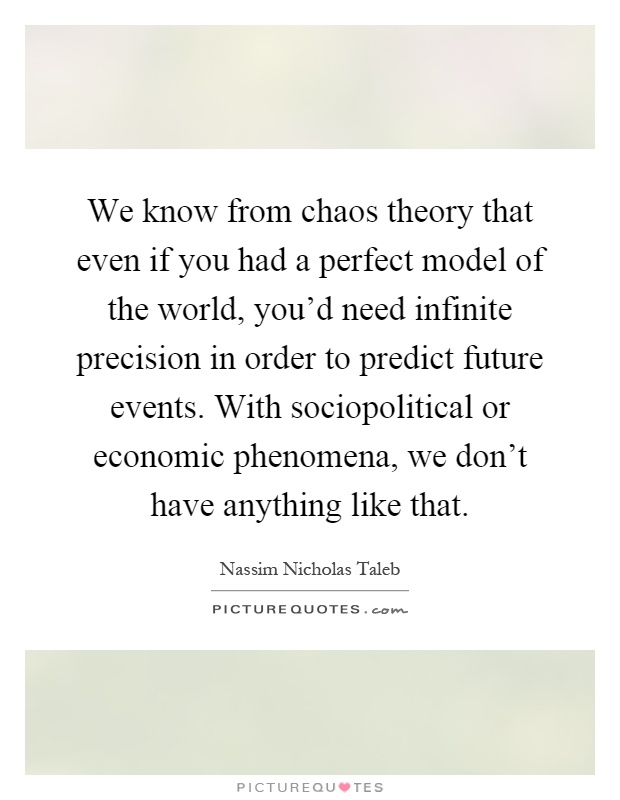 We know from chaos theory that even if you had a perfect model of the world, you'd need infinite precision in order to predict future events. With sociopolitical or economic phenomena, we don't have anything like that Picture Quote #1