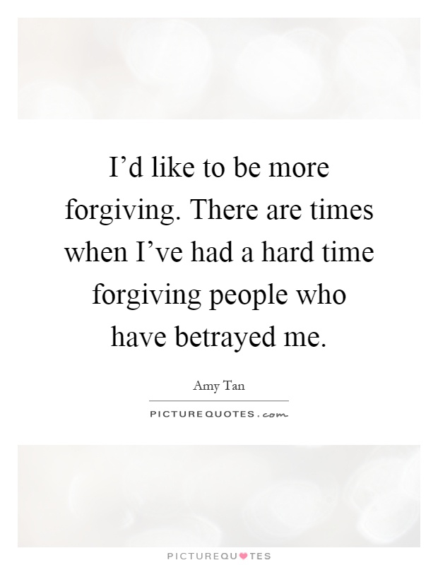 I'd like to be more forgiving. There are times when I've had a hard time forgiving people who have betrayed me Picture Quote #1