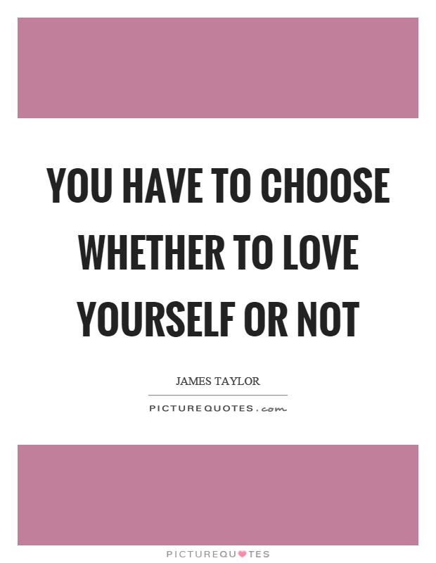 You have to choose whether to love yourself or not Picture Quote #1