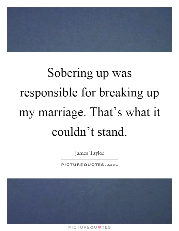 Sobering up was responsible for breaking up my marriage. That's what it couldn't stand Picture Quote #1