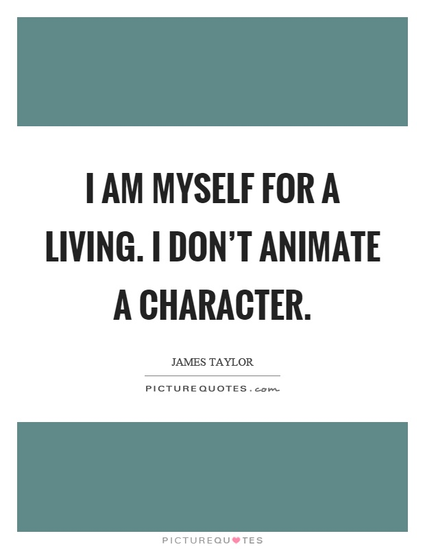 I am myself for a living. I don't animate a character Picture Quote #1