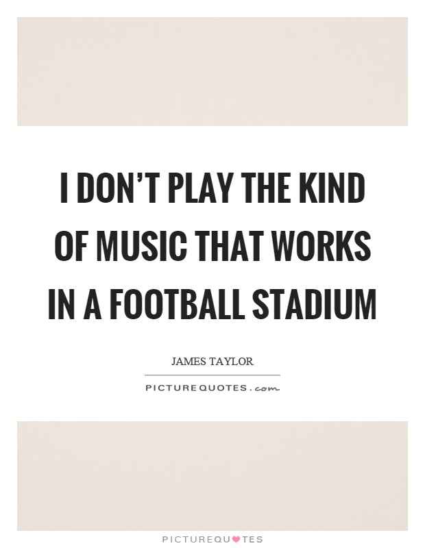I don't play the kind of music that works in a football stadium Picture Quote #1