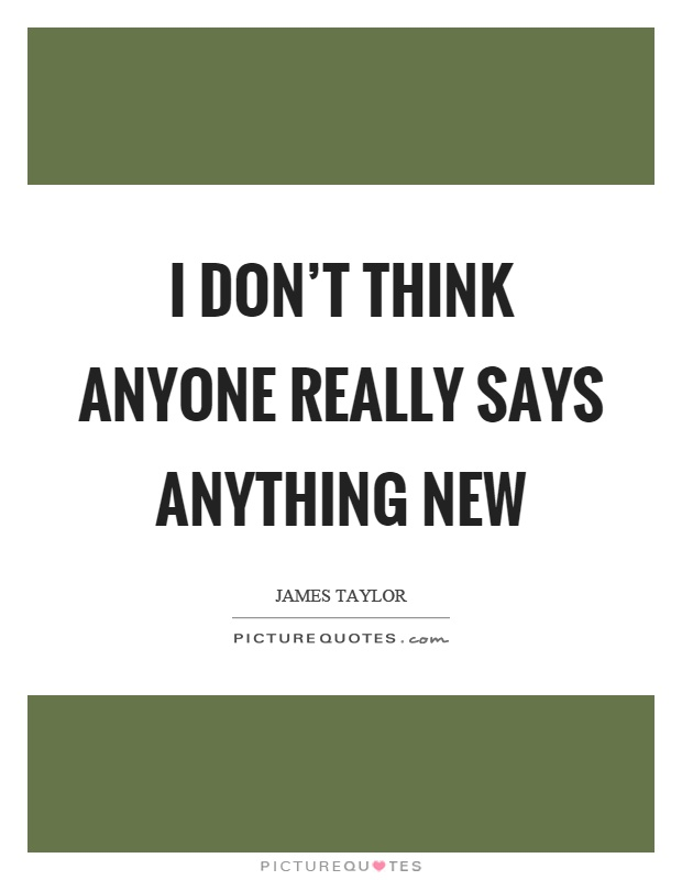 I don't think anyone really says anything new Picture Quote #1