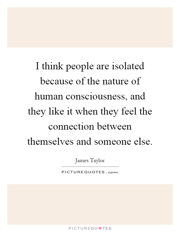 I think people are isolated because of the nature of human consciousness, and they like it when they feel the connection between themselves and someone else Picture Quote #1