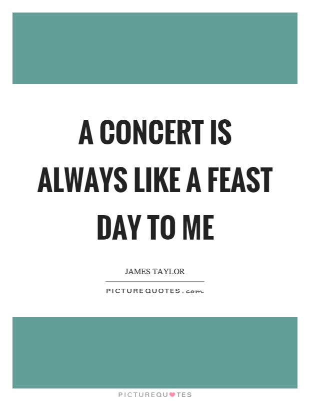 A concert is always like a feast day to me Picture Quote #1