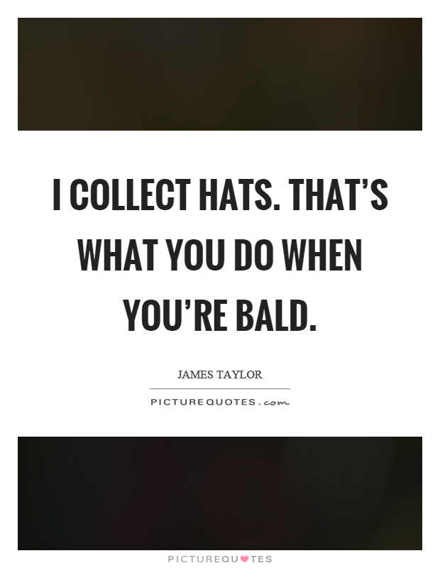 I collect hats. That's what you do when you're bald Picture Quote #1