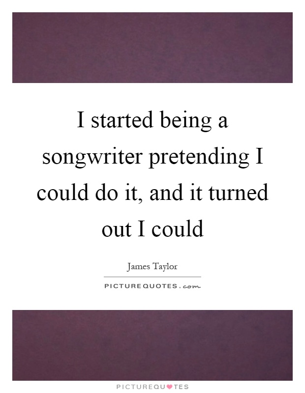 I started being a songwriter pretending I could do it, and it turned out I could Picture Quote #1