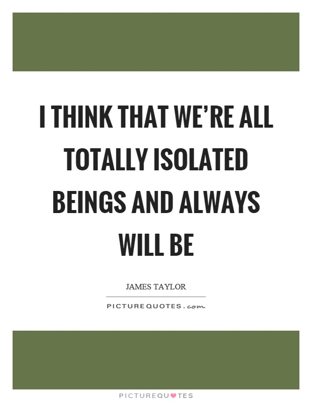 I think that we're all totally isolated beings and always will be Picture Quote #1