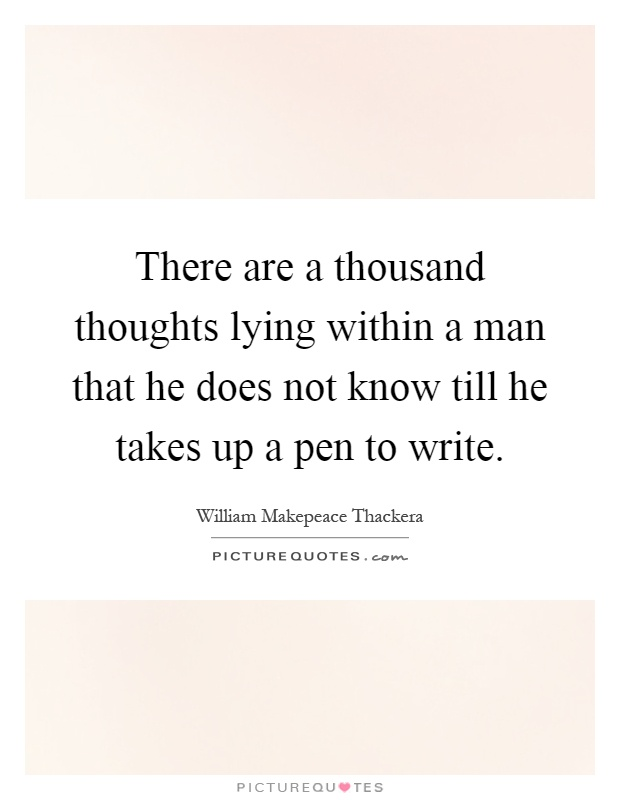 There are a thousand thoughts lying within a man that he does not know till he takes up a pen to write Picture Quote #1
